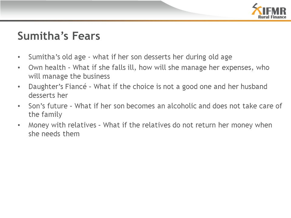 Sumitha's Fears Sumitha's old age - what if her son desserts her during old age Own health – What if she falls ill, how will she manage her expenses, who will manage the business Daughter's Fiancé – What if the choice is not a good one and her husband desserts her Son's future – What if her son becomes an alcoholic and does not take care of the family Money with relatives – What if the relatives do not return her money when she needs them