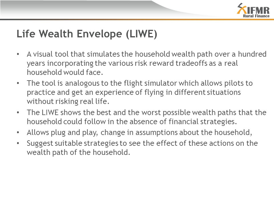 Life Wealth Envelope (LIWE) A visual tool that simulates the household wealth path over a hundred years incorporating the various risk reward tradeoffs as a real household would face.