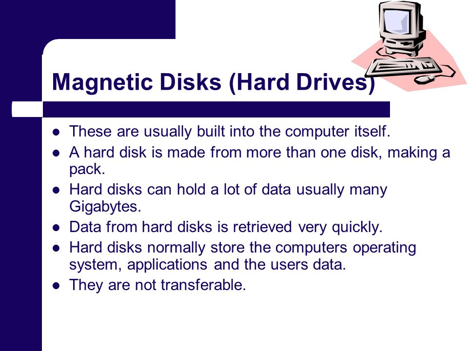 Magnetic Disks (Hard Drives) These are usually built into the computer itself.