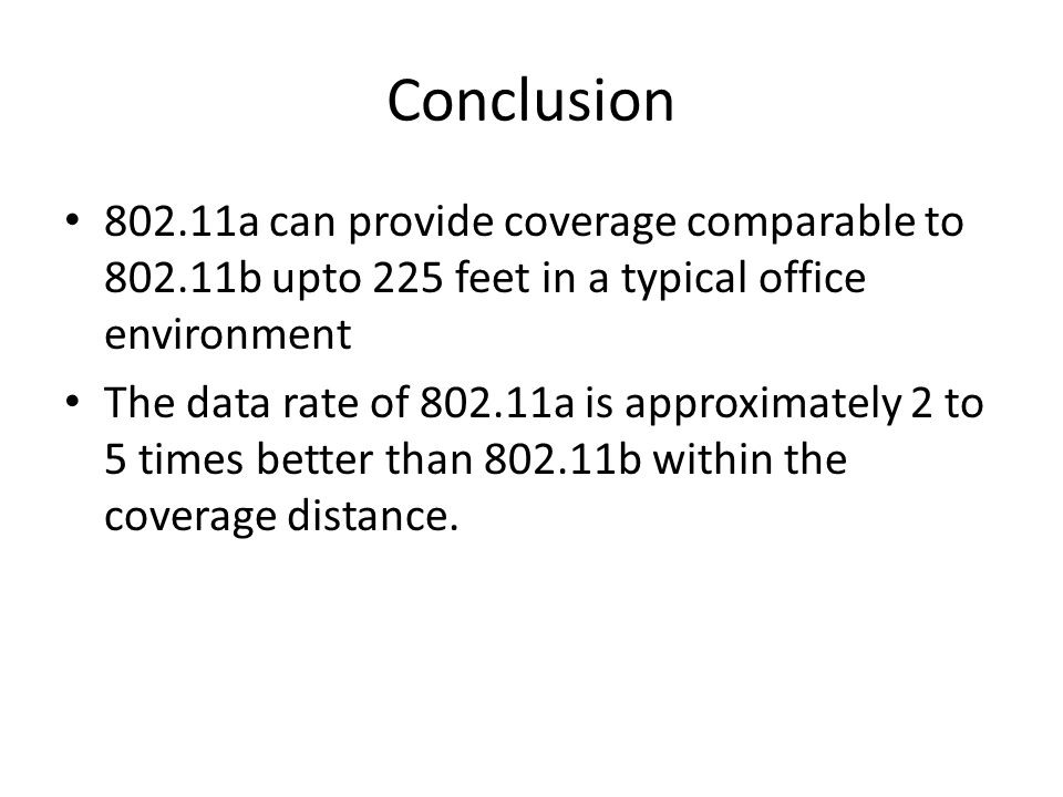 Conclusion 802.11a can provide coverage comparable to 802.11b upto 225 feet in a typical office environment The data rate of 802.11a is approximately 2 to 5 times better than 802.11b within the coverage distance.