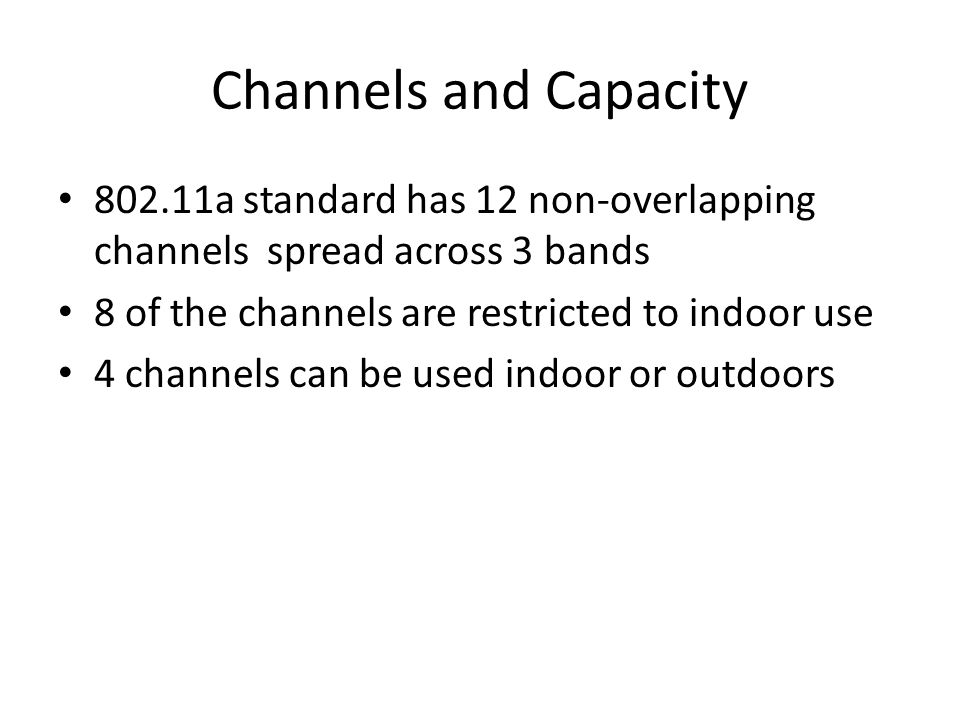 Channels and Capacity 802.11a standard has 12 non-overlapping channels spread across 3 bands 8 of the channels are restricted to indoor use 4 channels can be used indoor or outdoors