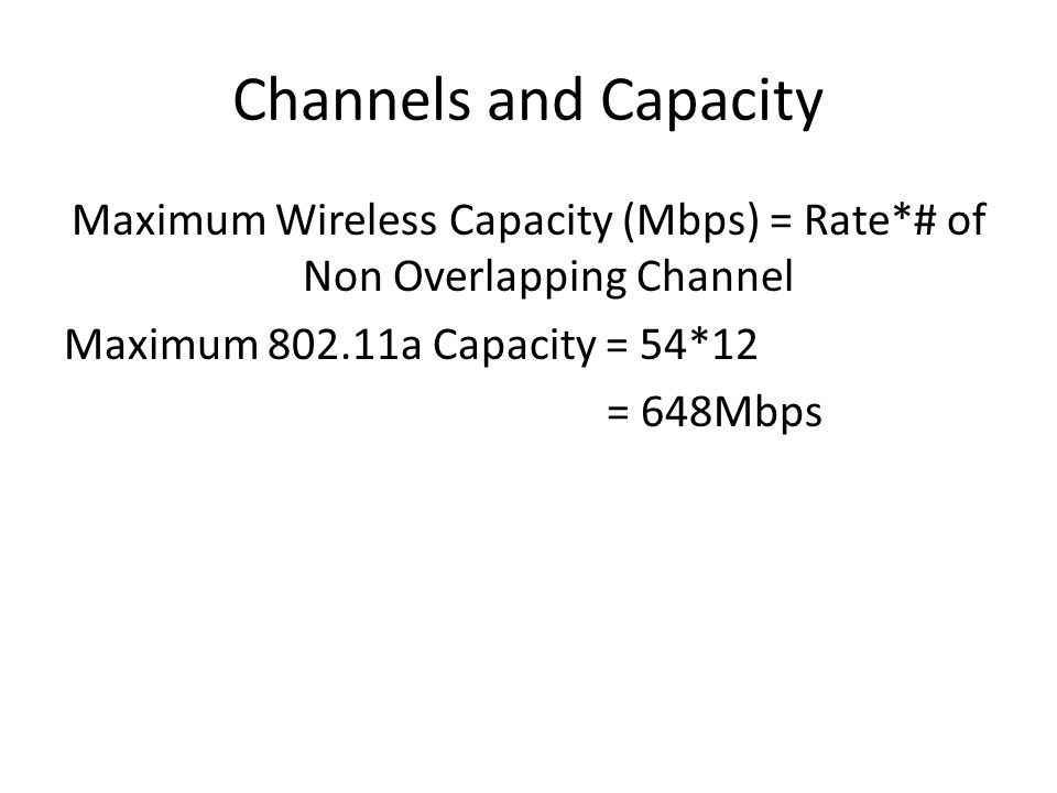 Channels and Capacity Maximum Wireless Capacity (Mbps) = Rate*# of Non Overlapping Channel Maximum 802.11a Capacity = 54*12 = 648Mbps