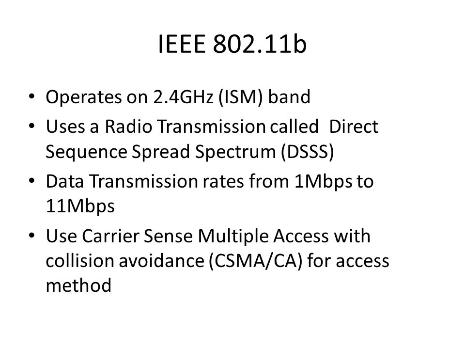 IEEE 802.11b Operates on 2.4GHz (ISM) band Uses a Radio Transmission called Direct Sequence Spread Spectrum (DSSS) Data Transmission rates from 1Mbps to 11Mbps Use Carrier Sense Multiple Access with collision avoidance (CSMA/CA) for access method
