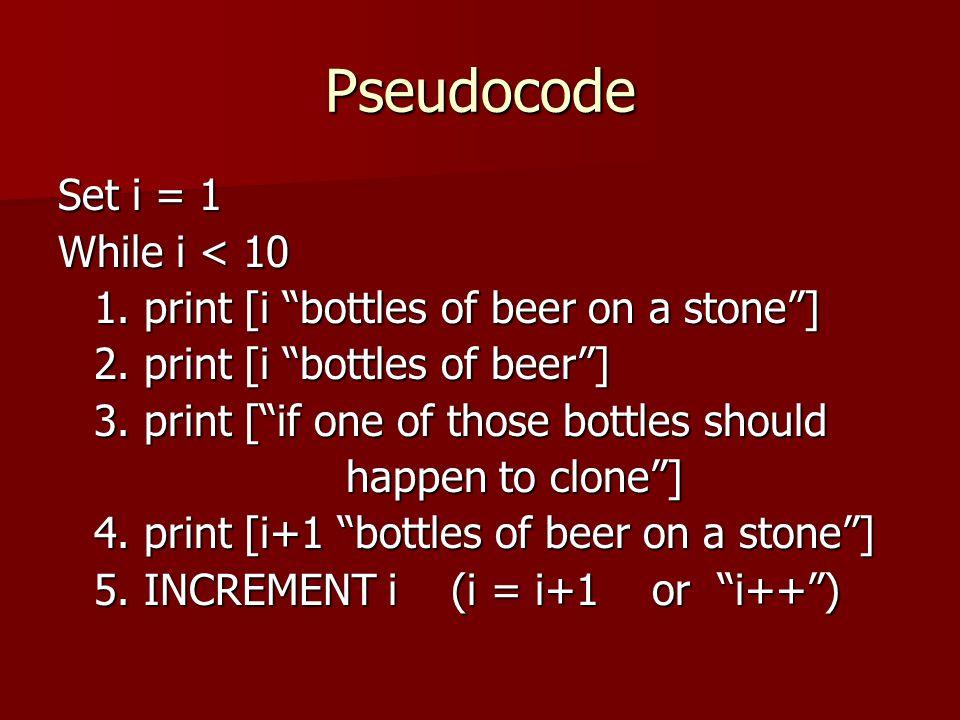 "Pseudocode Set i = 1 While i < 10 1. print [i ""bottles of beer on a stone""] 2. print [i ""bottles of beer""] 3. print [""if one of those bottles should h"