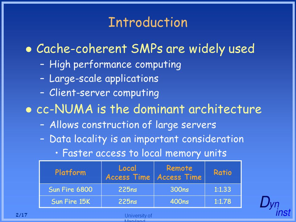 University of Maryland 2/17 Introduction Cache-coherent SMPs are widely used –High performance computing –Large-scale applications –Client-server computing cc-NUMA is the dominant architecture –Allows construction of large servers –Data locality is an important consideration Faster access to local memory units Platform Local Access Time Remote Access Time Ratio Sun Fire 6800225ns300ns1:1.33 Sun Fire 15K225ns400ns1:1.78