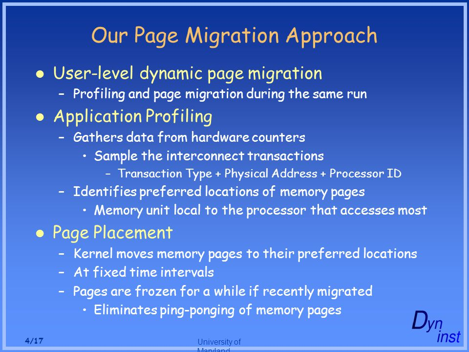 University of Maryland 4/17 Our Page Migration Approach User-level dynamic page migration –Profiling and page migration during the same run Application Profiling –Gathers data from hardware counters Sample the interconnect transactions –Transaction Type + Physical Address + Processor ID –Identifies preferred locations of memory pages Memory unit local to the processor that accesses most Page Placement –Kernel moves memory pages to their preferred locations –At fixed time intervals –Pages are frozen for a while if recently migrated Eliminates ping-ponging of memory pages