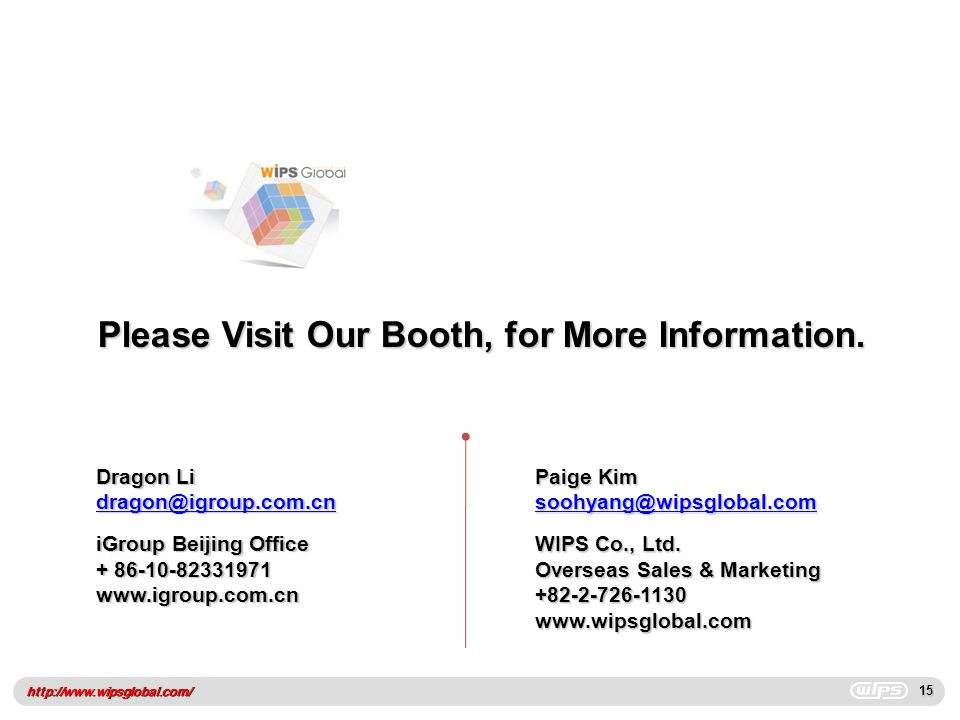 http://www.wipsglobal.com/15 Please Visit Our Booth, for More Information. Paige Kim soohyang@wipsglobal.com WIPS Co., Ltd. Overseas Sales & Marketing