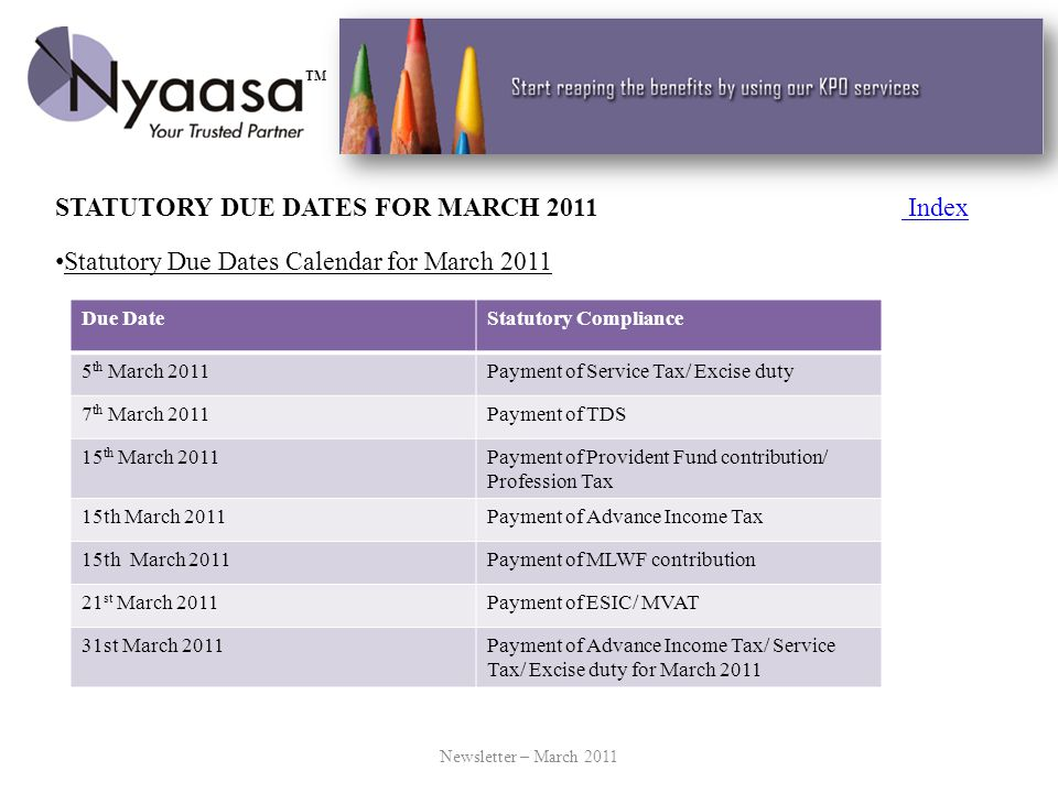 STATUTORY DUE DATES FOR MARCH 2011 Index Index Statutory Due Dates Calendar for March 2011 Newsletter – March 2011 Due DateStatutory Compliance 5 th March 2011Payment of Service Tax/ Excise duty 7 th March 2011Payment of TDS 15 th March 2011Payment of Provident Fund contribution/ Profession Tax 15th March 2011Payment of Advance Income Tax 15th March 2011Payment of MLWF contribution 21 st March 2011Payment of ESIC/ MVAT 31st March 2011Payment of Advance Income Tax/ Service Tax/ Excise duty for March 2011 TM