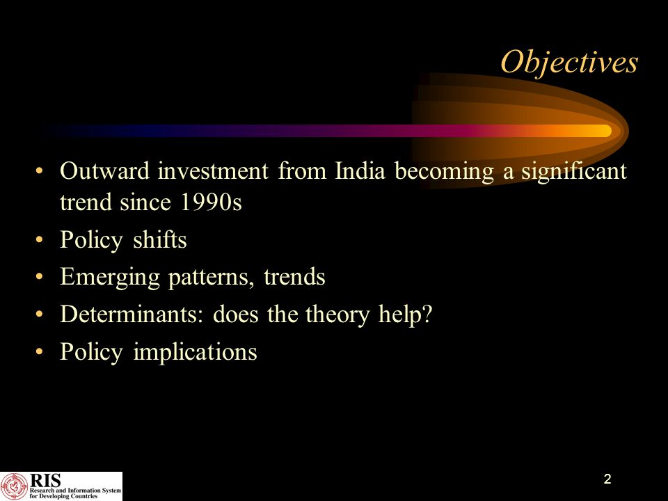 3 Policy Liberalization since 1991 Guidelines revised 1992, 1999, 2002, 2004 Investment upto 200% is permitted; automatic approval for outward investment upto 100% of net worth Financing of outward investment by Exim Bank Seen as an instrument of global economic integration of Indian economy