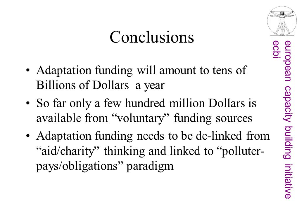 european capacity building initiativeecbi Conclusions Adaptation funding will amount to tens of Billions of Dollars a year So far only a few hundred million Dollars is available from voluntary funding sources Adaptation funding needs to be de-linked from aid/charity thinking and linked to polluter- pays/obligations paradigm