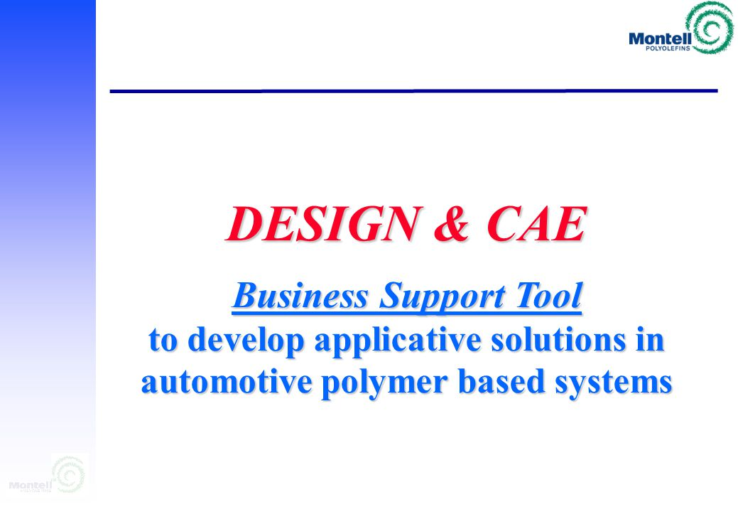 DESIGN & CAE ACTIVITY Montecarlo, June 7-9 2000 CAE Design approach to develop applicative solutions in automotive polymer based systems CAE Design approach to develop applicative solutions in automotive polymer based systems M.