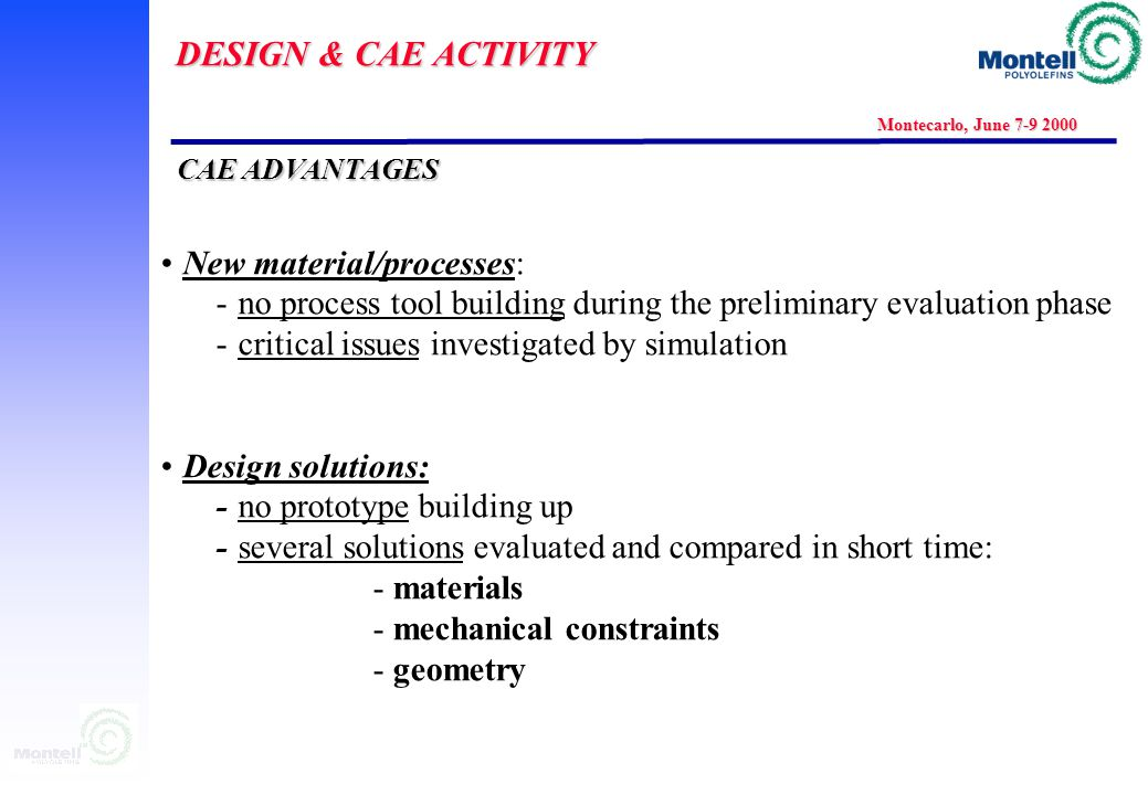 DESIGN & CAE ACTIVITY Montecarlo, June 7-9 2000 Part performances (static, thermal/creep, head impact, vibration) main phases : Preliminary feasibility calculation with simplified assumptions: highlight of general behaviour, does it work.