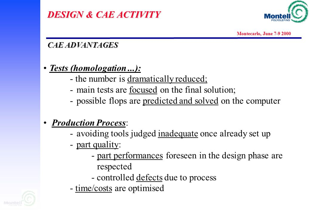 DESIGN & CAE ACTIVITY Montecarlo, June 7-9 2000 CAE ADVANTAGES Tests (homologation...): - the number is dramatically reduced; -main tests are focused on the final solution; -possible flops are predicted and solved on the computer Production Process: -avoiding tools judged inadequate once already set up -part quality: -part performances foreseen in the design phase are respected - controlled defects due to process - time/costs are optimised