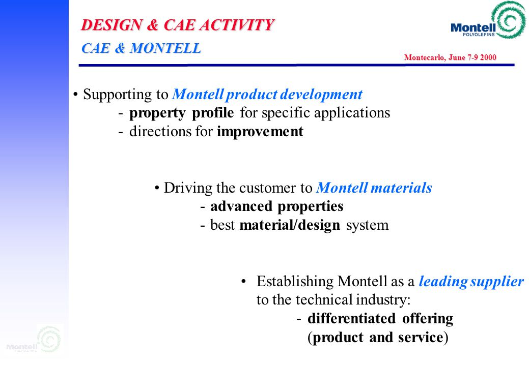 DESIGN & CAE ACTIVITY Montecarlo, June 7-9 2000 Supporting to Montell product development - property profile for specific applications -directions for improvement Driving the customer to Montell materials -advanced properties -best material/design system Establishing Montell as a leading supplier to the technical industry: -differentiated offering (product and service) CAE & MONTELL