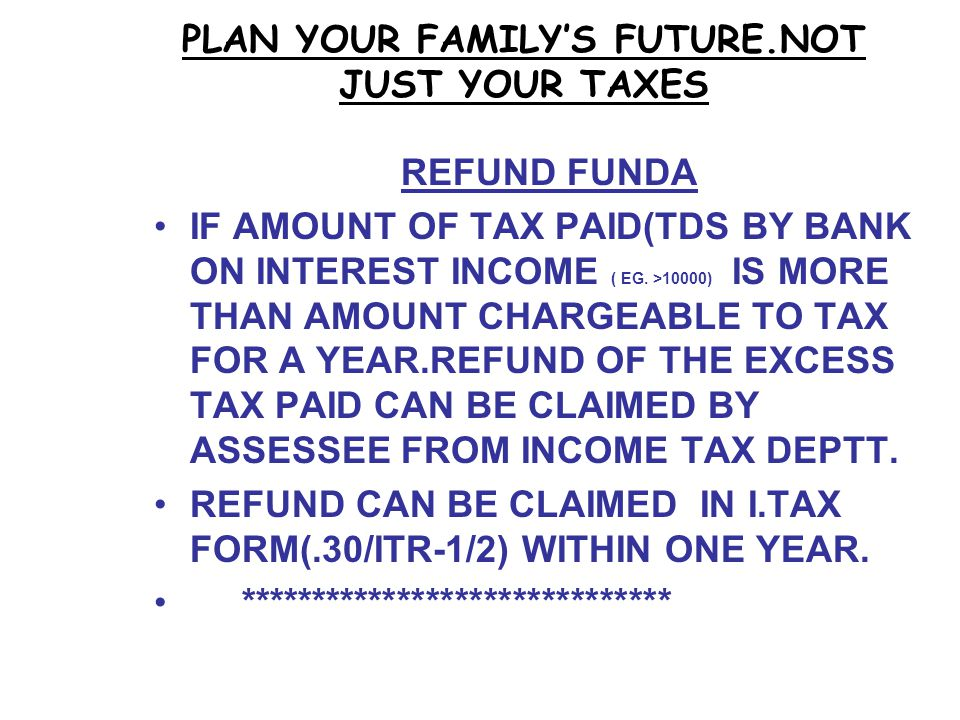 PLAN YOUR FAMILY'S FUTURE.NOT JUST YOUR TAXES REFUND FUNDA IF AMOUNT OF TAX PAID(TDS BY BANK ON INTEREST INCOME ( EG.
