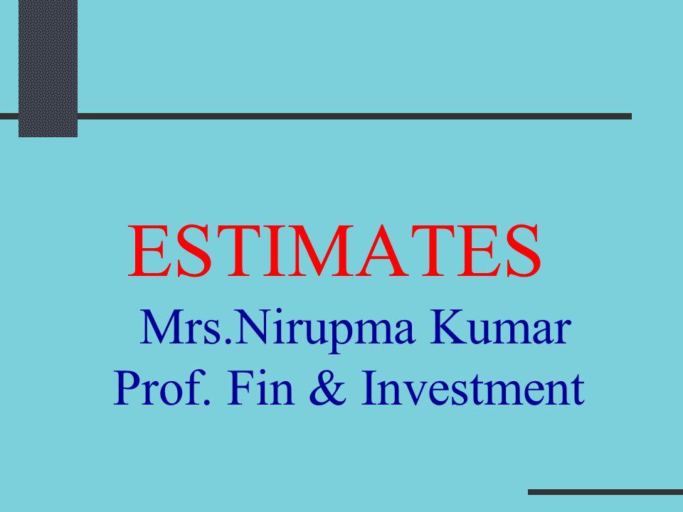 ESTIMATES Mrs.Nirupma Kumar Prof. Fin & Investment