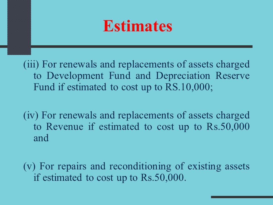 (iii) For renewals and replacements of assets charged to Development Fund and Depreciation Reserve Fund if estimated to cost up to RS.10,000; (iv) For
