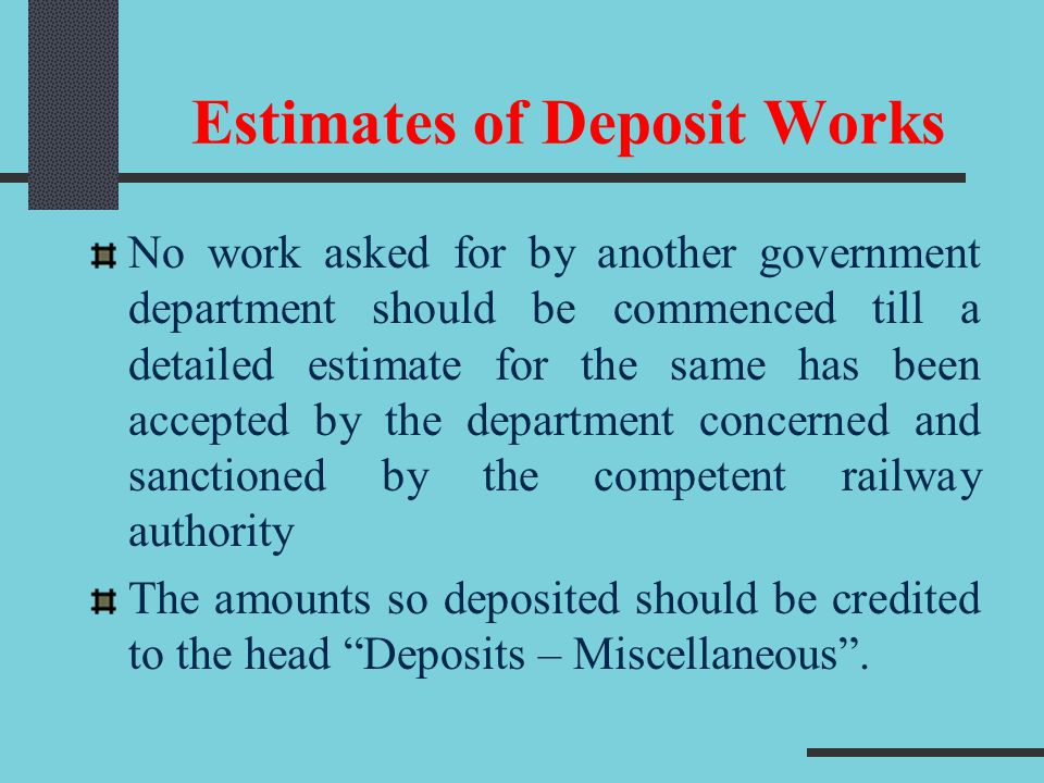 Estimates of Deposit Works No work asked for by another government department should be commenced till a detailed estimate for the same has been accep