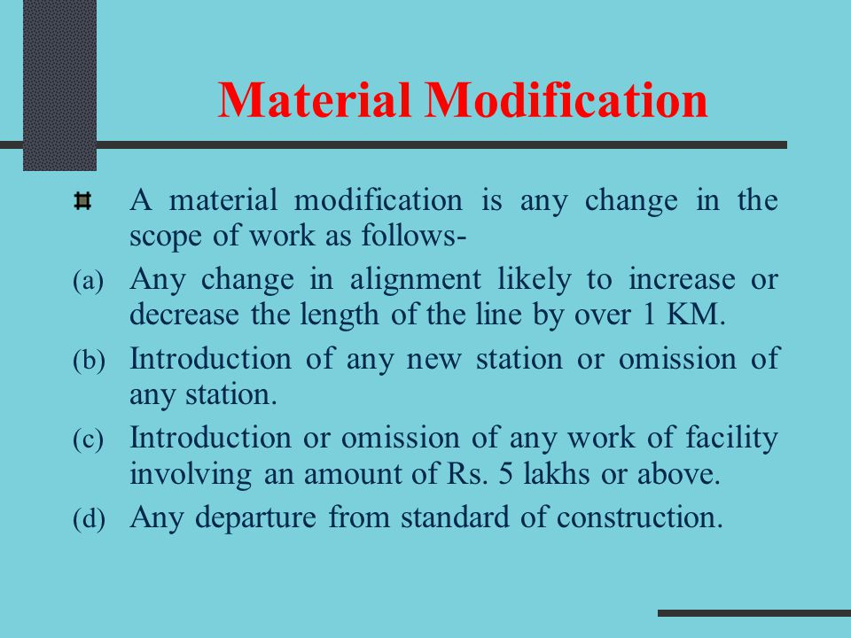Material Modification A material modification is any change in the scope of work as follows- (a) Any change in alignment likely to increase or decrease the length of the line by over 1 KM.