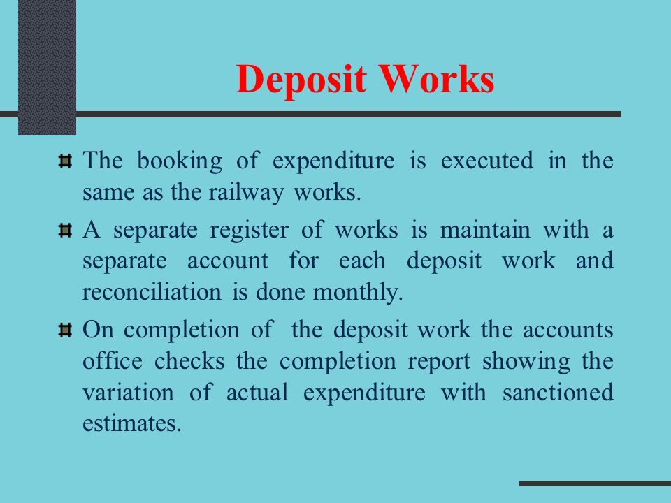 Deposit Works The booking of expenditure is executed in the same as the railway works. A separate register of works is maintain with a separate accoun
