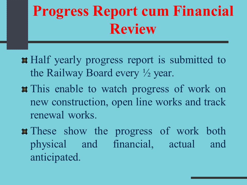 Progress Report cum Financial Review Half yearly progress report is submitted to the Railway Board every ½ year. This enable to watch progress of work