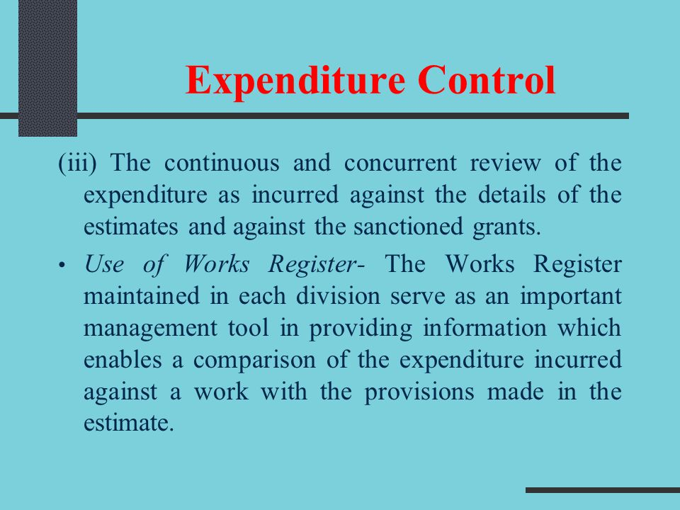 Expenditure Control (iii) The continuous and concurrent review of the expenditure as incurred against the details of the estimates and against the san