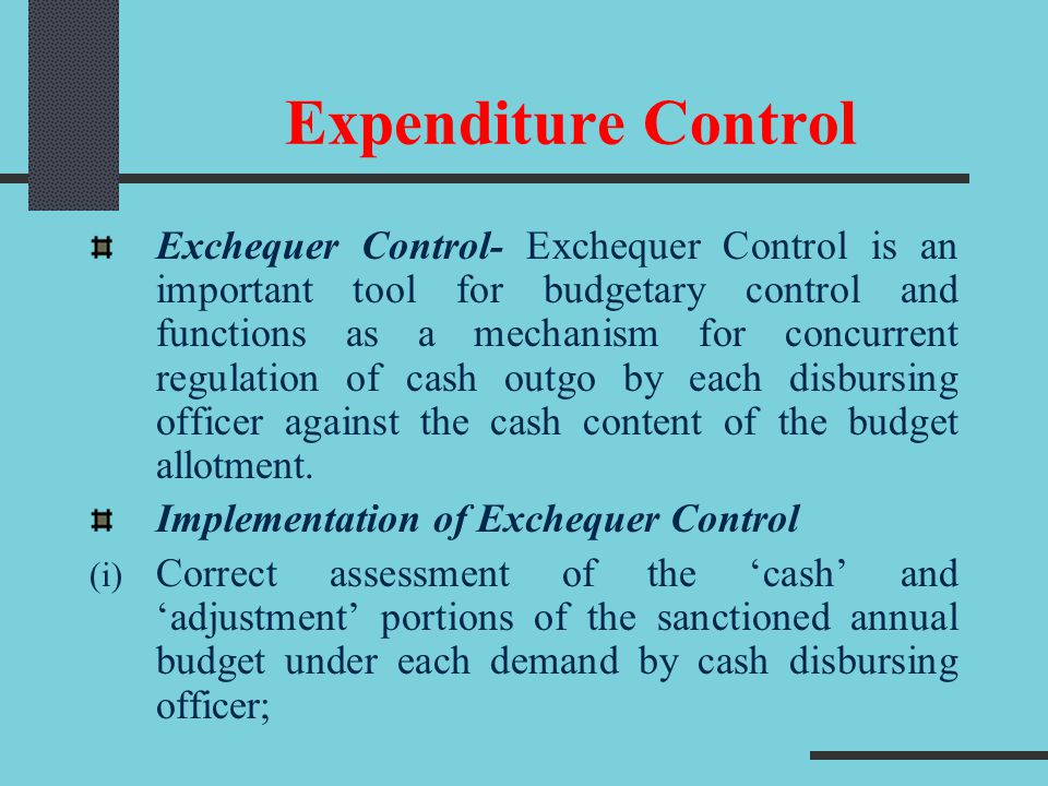 Expenditure Control Exchequer Control- Exchequer Control is an important tool for budgetary control and functions as a mechanism for concurrent regula