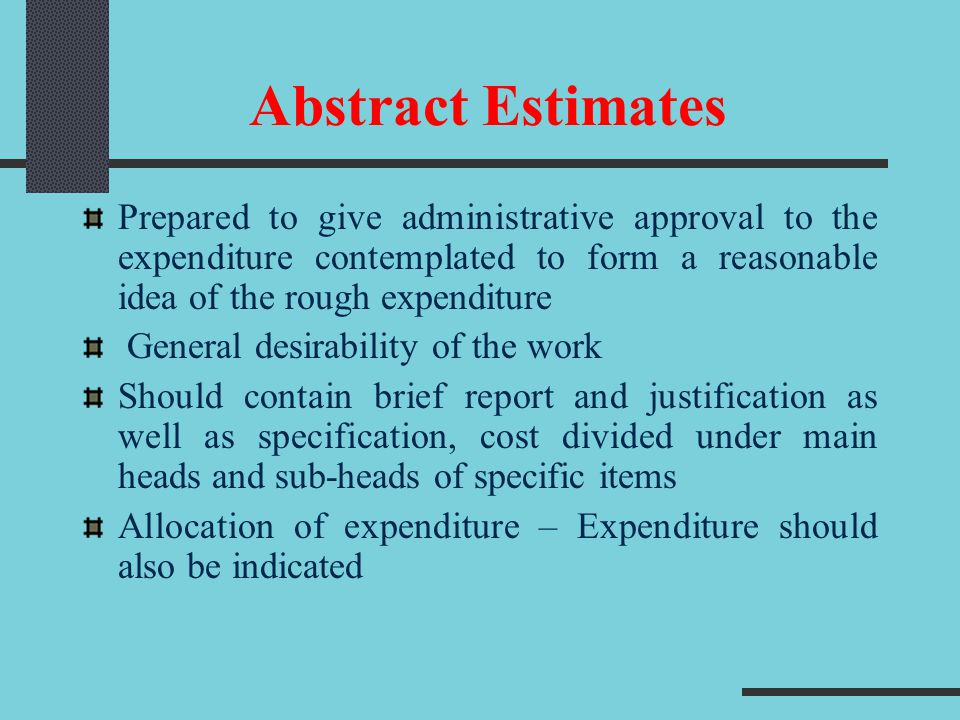 Detailed Estimate On receipt of administrative approval, detailed estimate is prepared for technical sanction of the competent authority No work in the Abstract Estimate should be commenced till the detailed estimate is sanctioned and funds allotted