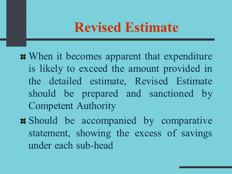 Revised Estimate When it becomes apparent that expenditure is likely to exceed the amount provided in the detailed estimate, Revised Estimate should b