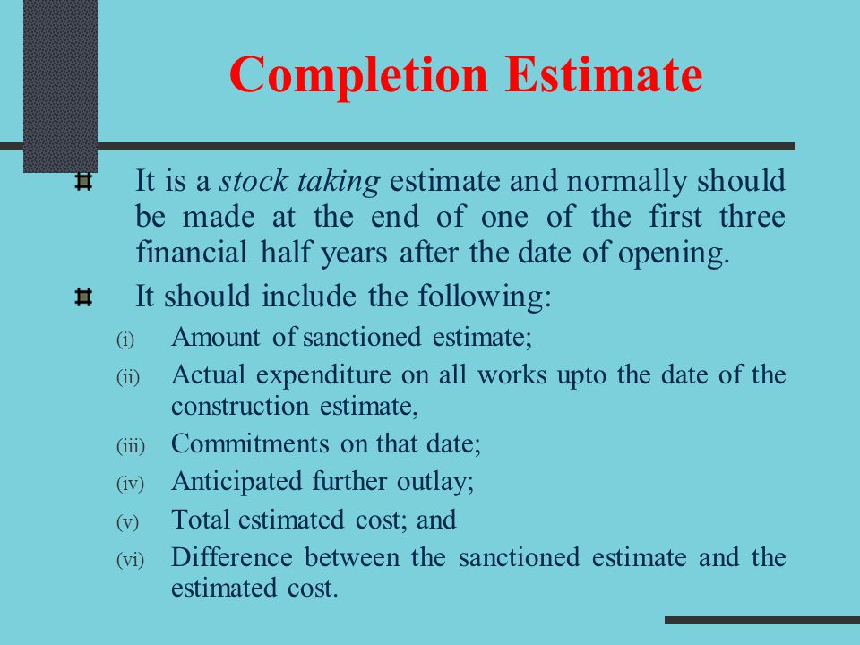 Completion Estimate It is a stock taking estimate and normally should be made at the end of one of the first three financial half years after the date of opening.