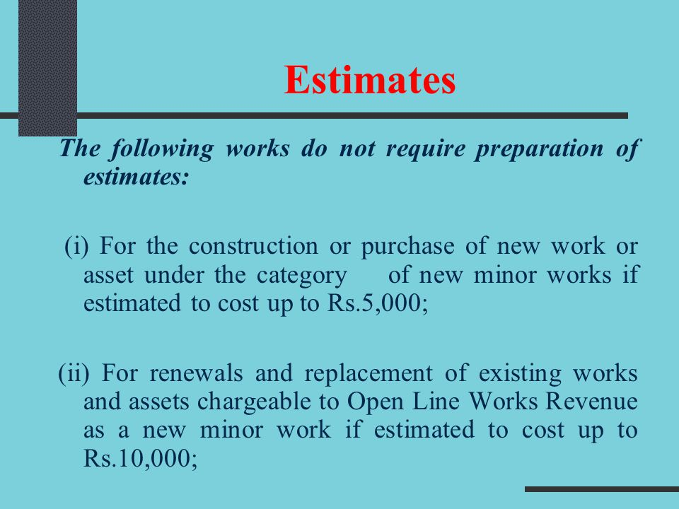 Estimates The following works do not require preparation of estimates: (i) For the construction or purchase of new work or asset under the category of