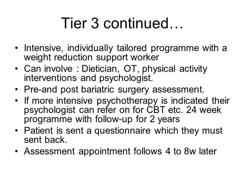Tier 3 continued… Intensive, individually tailored programme with a weight reduction support worker Can involve : Dietician, OT, physical activity interventions and psychologist.