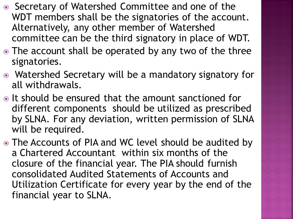  Secretary of Watershed Committee and one of the WDT members shall be the signatories of the account.