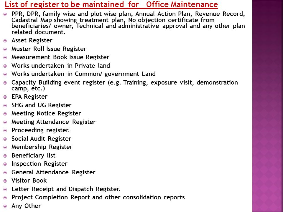 List of register to be maintained for Office Maintenance  PPR, DPR, family wise and plot wise plan, Annual Action Plan, Revenue Record, Cadastral Map showing treatment plan, No objection certificate from beneficiaries/ owner, Technical and administrative approval and any other plan related document.