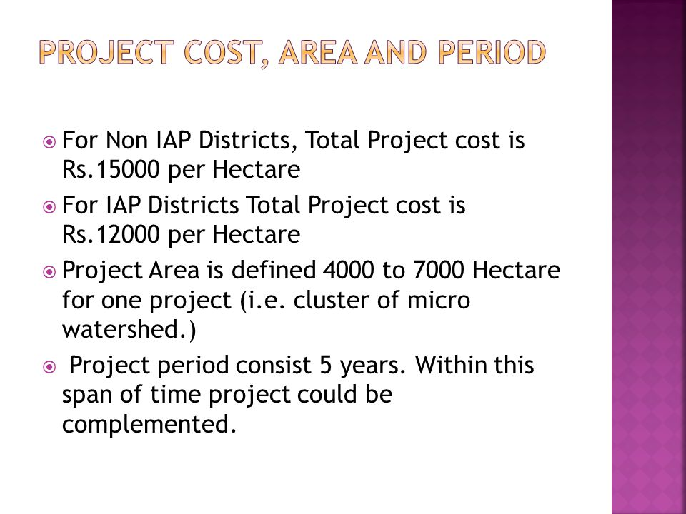  For Non IAP Districts, Total Project cost is Rs.15000 per Hectare  For IAP Districts Total Project cost is Rs.12000 per Hectare  Project Area is d