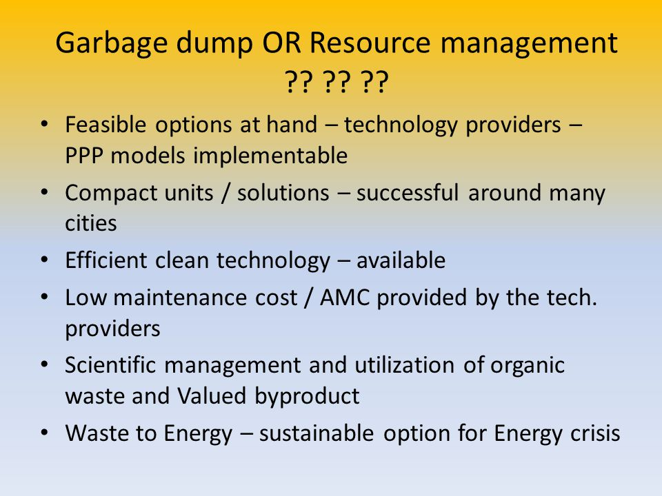 Garbage dump OR Resource management ?? ?? ?? Feasible options at hand – technology providers – PPP models implementable Compact units / solutions – su