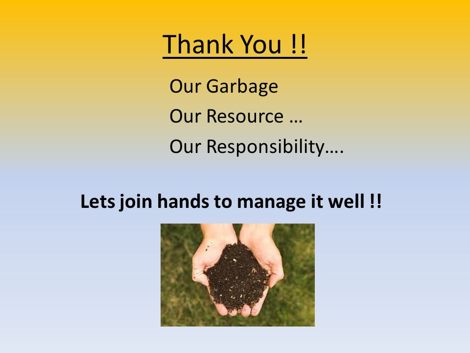 Thank You !! Our Garbage Our Resource … Our Responsibility…. Lets join hands to manage it well !!