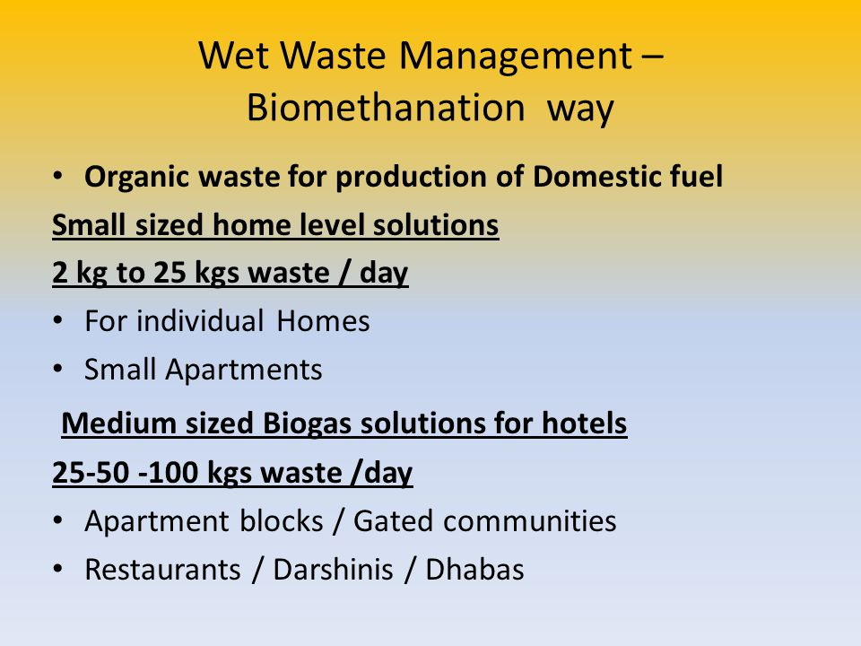 Wet Waste Management – Biomethanation way Organic waste for production of Domestic fuel Small sized home level solutions 2 kg to 25 kgs waste / day Fo
