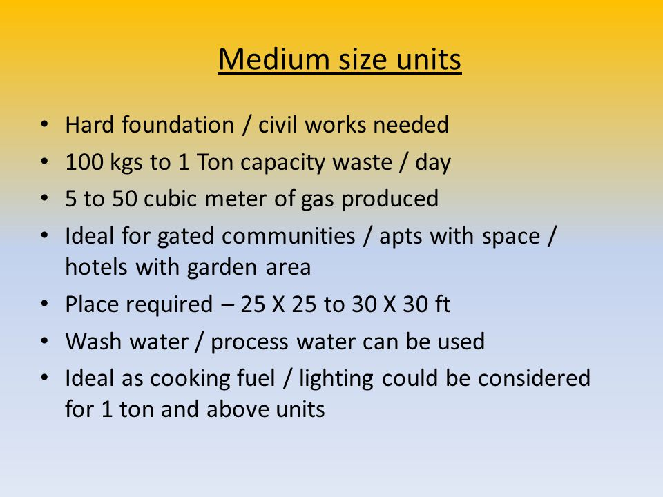 Medium size units Hard foundation / civil works needed 100 kgs to 1 Ton capacity waste / day 5 to 50 cubic meter of gas produced Ideal for gated commu