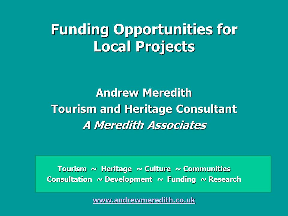 Funding Opportunities for Local Projects Andrew Meredith Tourism and Heritage Consultant A Meredith Associates Tourism ~ Heritage ~ Culture ~ Communities Consultation ~ Development ~ Funding ~ Research www.andrewmeredith.co.uk