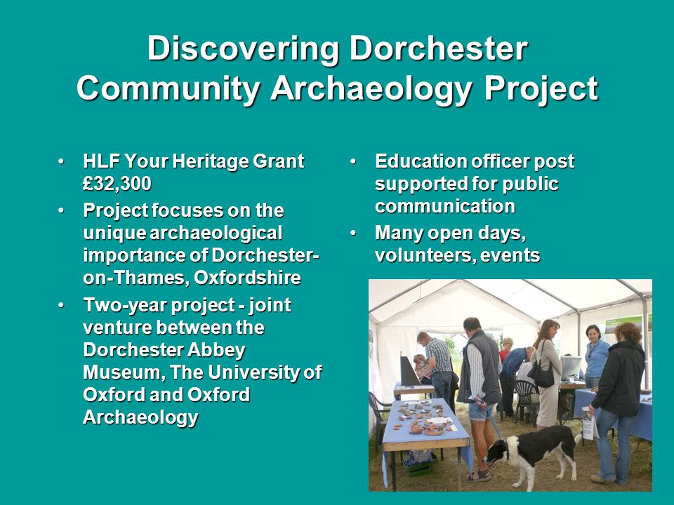 Discovering Dorchester Community Archaeology Project HLF Your Heritage Grant £32,300HLF Your Heritage Grant £32,300 Project focuses on the unique archaeological importance of Dorchester- on-Thames, OxfordshireProject focuses on the unique archaeological importance of Dorchester- on-Thames, Oxfordshire Two-year project - joint venture between the Dorchester Abbey Museum, The University of Oxford and Oxford ArchaeologyTwo-year project - joint venture between the Dorchester Abbey Museum, The University of Oxford and Oxford Archaeology Education officer post supported for public communication Many open days, volunteers, events