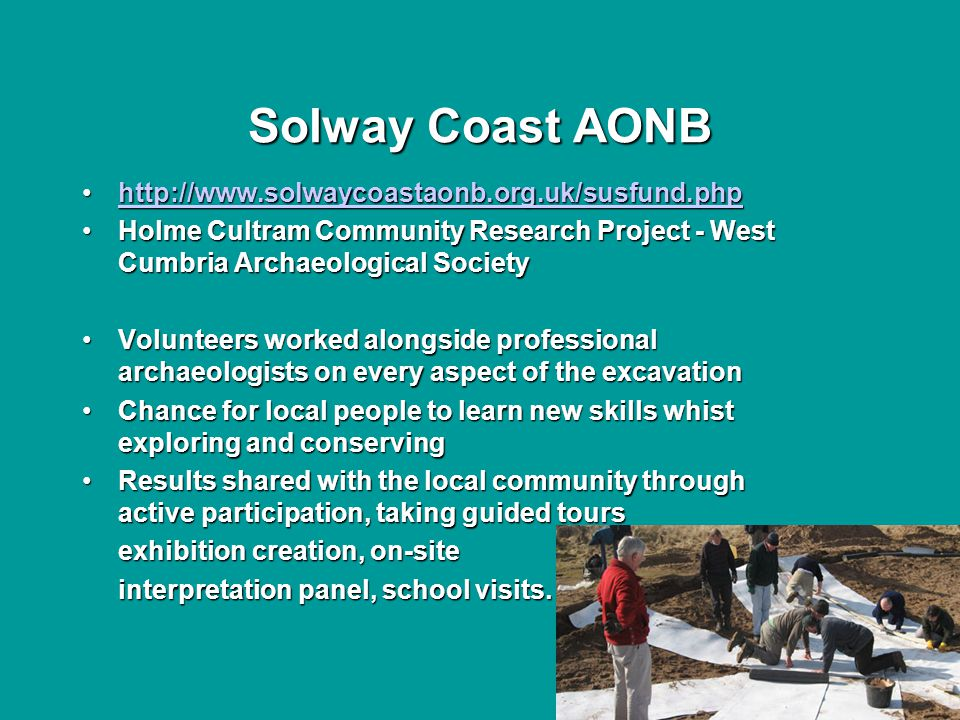 Solway Coast AONB http://www.solwaycoastaonb.org.uk/susfund.phphttp://www.solwaycoastaonb.org.uk/susfund.phphttp://www.solwaycoastaonb.org.uk/susfund.php Holme Cultram Community Research Project - West Cumbria Archaeological SocietyHolme Cultram Community Research Project - West Cumbria Archaeological Society Volunteers worked alongside professional archaeologists on every aspect of the excavationVolunteers worked alongside professional archaeologists on every aspect of the excavation Chance for local people to learn new skills whist exploring and conservingChance for local people to learn new skills whist exploring and conserving Results shared with the local community through active participation, taking guided toursResults shared with the local community through active participation, taking guided tours exhibition creation, on-site interpretation panel, school visits.