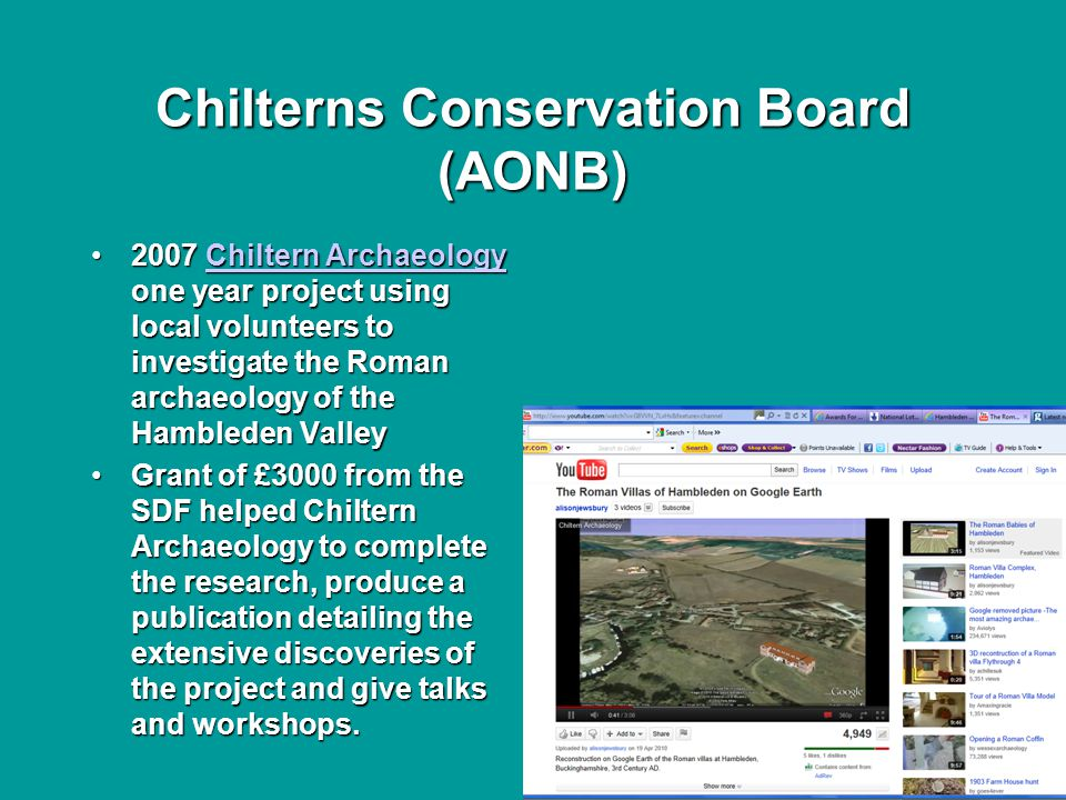 Chilterns Conservation Board (AONB) 2007 Chiltern Archaeology one year project using local volunteers to investigate the Roman archaeology of the Hambleden Valley2007 Chiltern Archaeology one year project using local volunteers to investigate the Roman archaeology of the Hambleden ValleyChiltern ArchaeologyChiltern Archaeology Grant of £3000 from the SDF helped Chiltern Archaeology to complete the research, produce a publication detailing the extensive discoveries of the project and give talks and workshops.Grant of £3000 from the SDF helped Chiltern Archaeology to complete the research, produce a publication detailing the extensive discoveries of the project and give talks and workshops.
