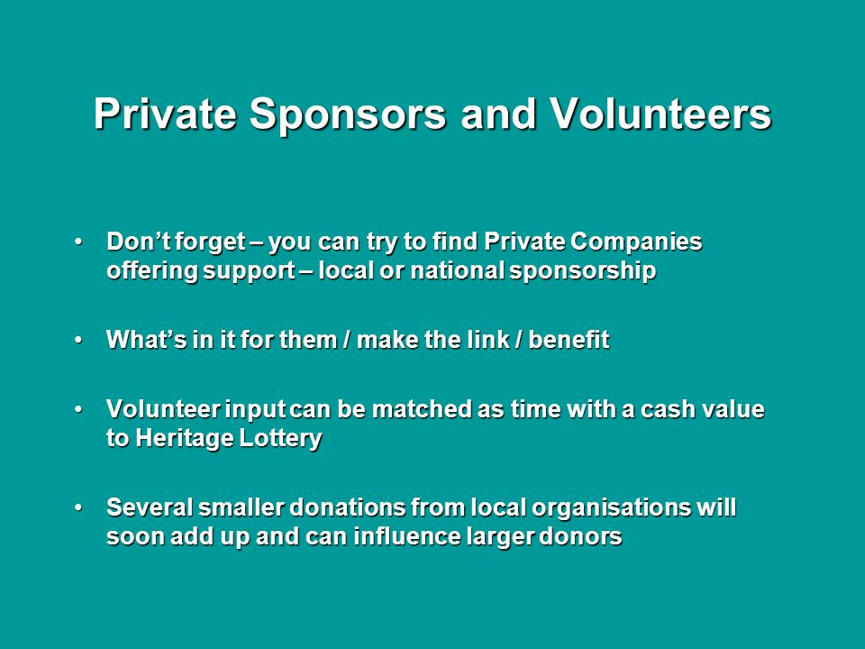Private Sponsors and Volunteers Don't forget – you can try to find Private Companies offering support – local or national sponsorshipDon't forget – you can try to find Private Companies offering support – local or national sponsorship What's in it for them / make the link / benefitWhat's in it for them / make the link / benefit Volunteer input can be matched as time with a cash value to Heritage LotteryVolunteer input can be matched as time with a cash value to Heritage Lottery Several smaller donations from local organisations will soon add up and can influence larger donorsSeveral smaller donations from local organisations will soon add up and can influence larger donors