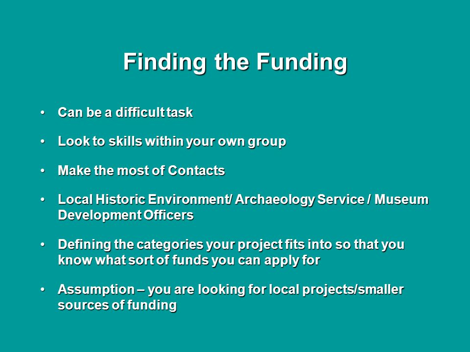 Finding the Funding Can be a difficult taskCan be a difficult task Look to skills within your own groupLook to skills within your own group Make the most of ContactsMake the most of Contacts Local Historic Environment/ Archaeology Service / Museum Development OfficersLocal Historic Environment/ Archaeology Service / Museum Development Officers Defining the categories your project fits into so that you know what sort of funds you can apply forDefining the categories your project fits into so that you know what sort of funds you can apply for Assumption – you are looking for local projects/smaller sources of fundingAssumption – you are looking for local projects/smaller sources of funding