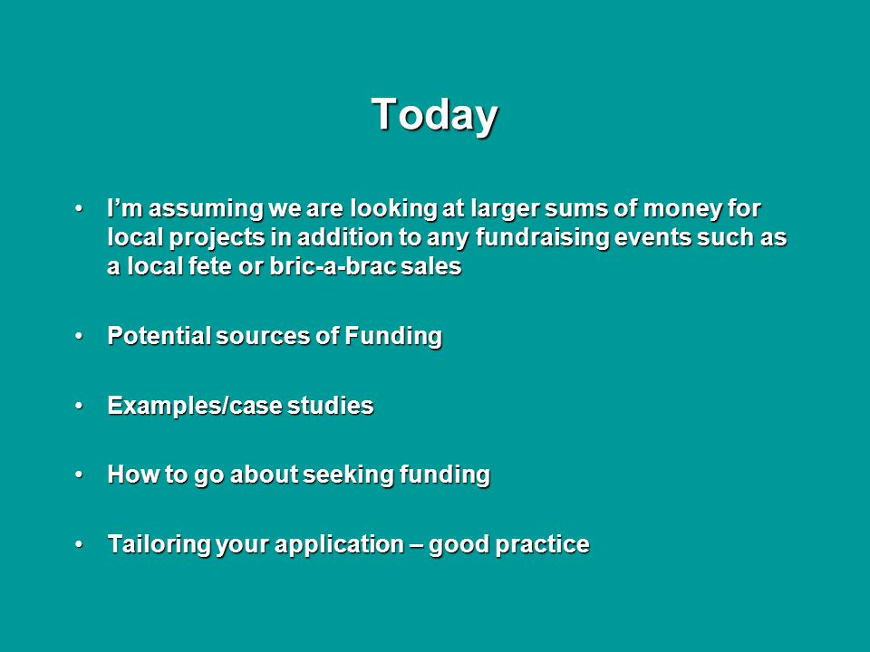 Today I'm assuming we are looking at larger sums of money for local projects in addition to any fundraising events such as a local fete or bric-a-brac salesI'm assuming we are looking at larger sums of money for local projects in addition to any fundraising events such as a local fete or bric-a-brac sales Potential sources of FundingPotential sources of Funding Examples/case studiesExamples/case studies How to go about seeking fundingHow to go about seeking funding Tailoring your application – good practiceTailoring your application – good practice