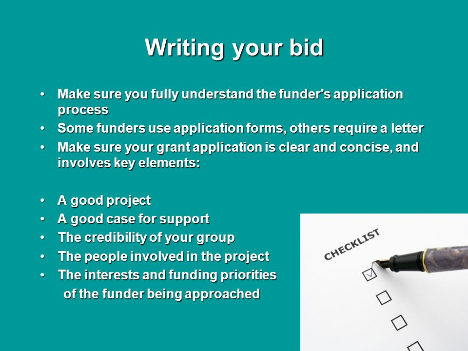 Writing your bid Make sure you fully understand the funder s application processMake sure you fully understand the funder s application process Some funders use application forms, others require a letterSome funders use application forms, others require a letter Make sure your grant application is clear and concise, and involves key elements:Make sure your grant application is clear and concise, and involves key elements: A good projectA good project A good case for supportA good case for support The credibility of your groupThe credibility of your group The people involved in the projectThe people involved in the project The interests and funding prioritiesThe interests and funding priorities of the funder being approached