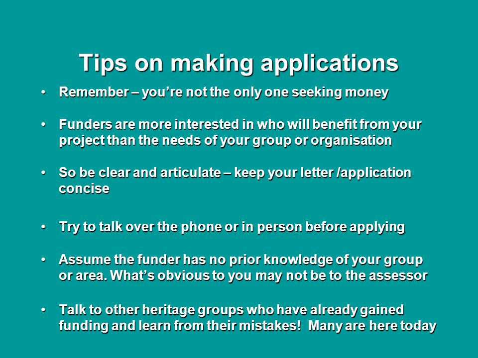 Tips on making applications Remember – you're not the only one seeking moneyRemember – you're not the only one seeking money Funders are more interested in who will benefit from your project than the needs of your group or organisationFunders are more interested in who will benefit from your project than the needs of your group or organisation So be clear and articulate – keep your letter /application conciseSo be clear and articulate – keep your letter /application concise Try to talk over the phone or in person before applyingTry to talk over the phone or in person before applying Assume the funder has no prior knowledge of your group or area.