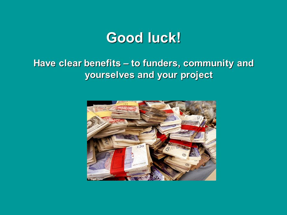 Good luck! Have clear benefits – to funders, community and yourselves and your project