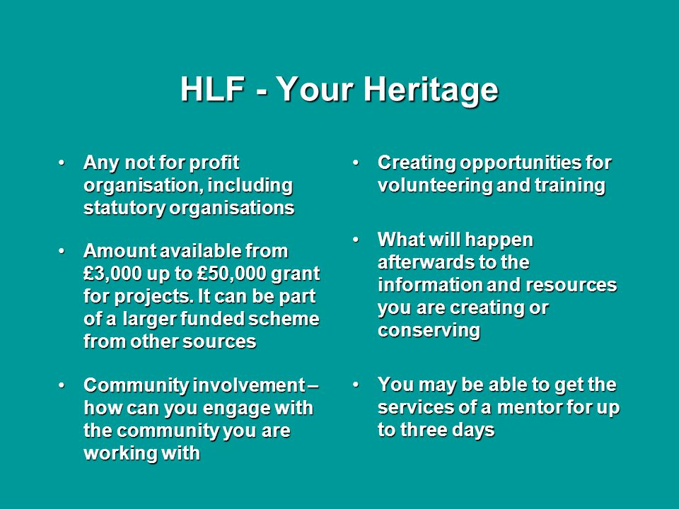 HLF - Your Heritage Any not for profit organisation, including statutory organisationsAny not for profit organisation, including statutory organisations Amount available from £3,000 up to £50,000 grant for projects.